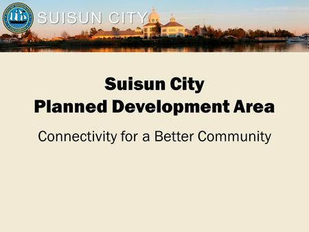SUISUN CITY Suisun City Planned Development Area Connectivity for a Better Community.