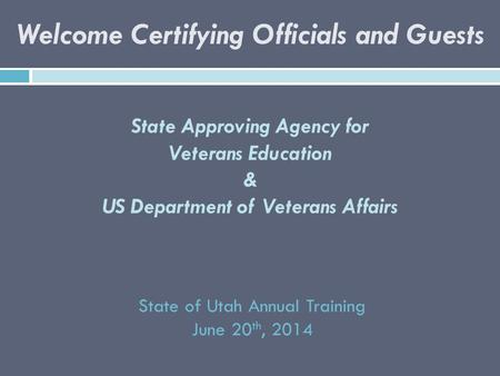State Approving Agency for Veterans Education & US Department of Veterans Affairs State of Utah Annual Training June 20 th, 2014 Welcome Certifying Officials.