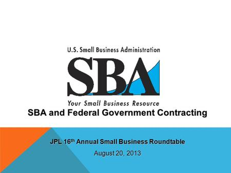 SBA and Federal Government Contracting JPL 16 th Annual Small Business Roundtable August 20, 2013.