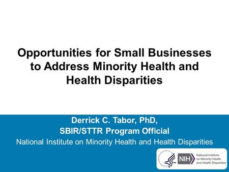Opportunities for Small Businesses to Address Minority Health and Health Disparities Derrick C. Tabor, PhD, SBIR/STTR Program Official National Institute.