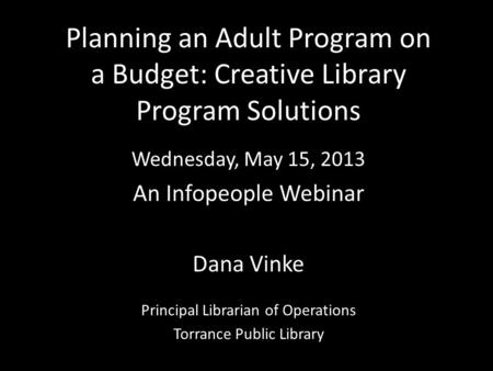 Planning an Adult Program on a Budget: Creative Library Program Solutions Wednesday, May 15, 2013 An Infopeople Webinar Dana Vinke Principal Librarian.