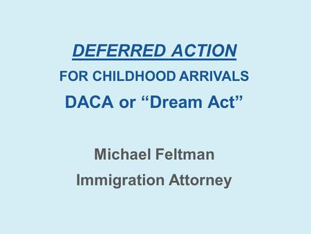 "DEFERRED ACTION FOR CHILDHOOD ARRIVALS DACA or ""Dream Act"" Michael Feltman Immigration Attorney."