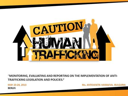 """MONITORING, EVALUATING AND REPORTING ON THE IMPLEMENTATION OF ANTI- TRAFFICKING LEGISLATION AND POLICIES."" MAY 23-24, 2013 Ms. ANTOANETA VASSILEVA, BULGARIA."