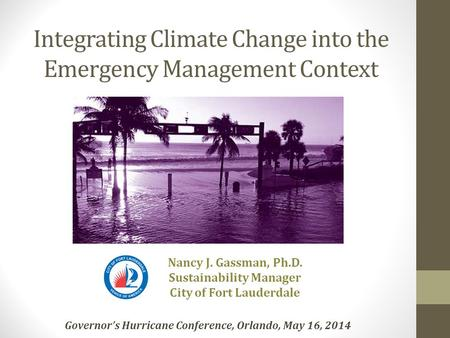 Integrating Climate Change into the Emergency Management Context Nancy J. Gassman, Ph.D. Sustainability Manager City of Fort Lauderdale Governor's Hurricane.