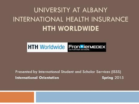 UNIVERSITY AT ALBANY INTERNATIONAL HEALTH INSURANCE HTH WORLDWIDE Presented by International Student and Scholar Services (ISSS) International Orientation.