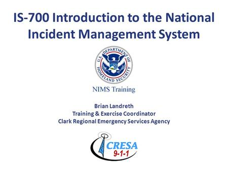 IS-700 Introduction to the National Incident Management System Brian Landreth Training & Exercise Coordinator Clark Regional Emergency Services Agency.