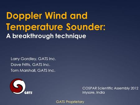 Doppler Wind and Temperature Sounder: A breakthrough technique GATS Proprietary Larry Gordley, GATS Inc. Dave Fritts, GATS Inc. Tom Marshall, GATS Inc.