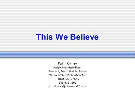 This We Believe Patti Kinney NMSA President-Elect Principal, Talent Middle School PO Box 359/102 Christian Ave. Talent, OR 97540 541-535-1552