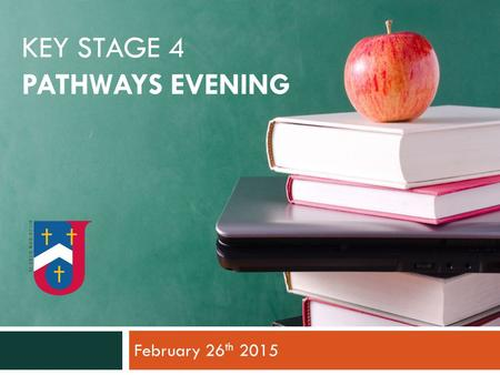 KEY STAGE 4 PATHWAYS EVENING February 26 th 2015.