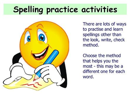 Spelling practice activities There are lots of ways to practise and learn spellings other than the look, write, check method. Choose the method that helps.