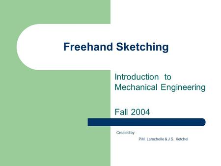 Freehand Sketching Introduction to Mechanical Engineering Fall 2004 Created by: P.M. Larochelle & J.S. Ketchel.