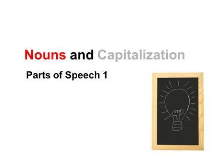 Nouns and Capitalization Parts of Speech 1. Noun Types Noun: person, place, or thing. Nouns can also be… Concrete or abstract Singular, plural, or possessive.