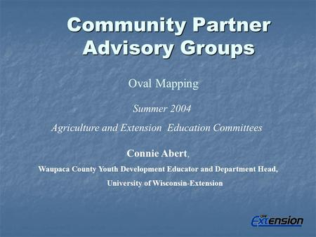 Community Partner Advisory Groups Oval Mapping Summer 2004 Agriculture and Extension Education Committees Connie Abert, Waupaca County Youth Development.