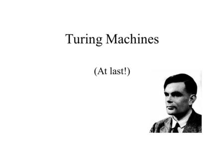 Turing Machines (At last!). Designing Universal Computational Devices Was Not The Only Contribution from Alan Turing… Enter the year 1940: The world is.