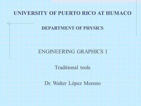 UNIVERSITY OF PUERTO RICO AT HUMACO DEPARTMENT OF PHYSICS ENGINEERING GRAPHICS I Traditional tools Dr. Walter López Moreno.