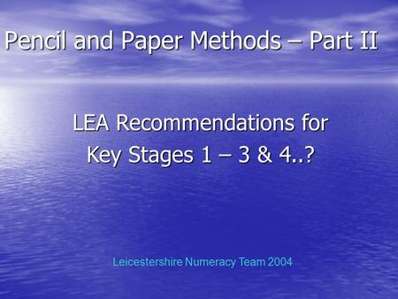 Pencil and Paper Methods – Part II LEA Recommendations for Key Stages 1 – 3 & 4..? Leicestershire Numeracy Team 2004.