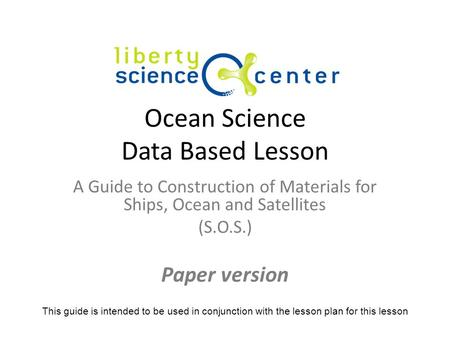 Ocean Science Data Based Lesson A Guide to Construction of Materials for Ships, Ocean and Satellites (S.O.S.) Paper version This guide is intended to be.