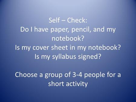 Self – Check: Do I have paper, pencil, and my notebook? Is my cover sheet in my notebook? Is my syllabus signed? Choose a group of 3-4 people for a short.