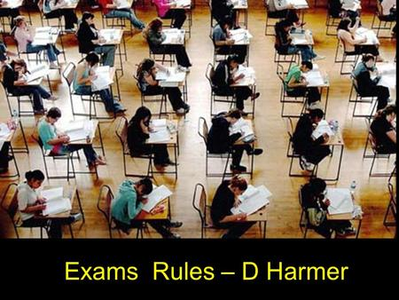 Exams Rules – D Harmer. Time The public exam rules make it YOUR responsibility to know the date and time of your examination Arrive 15 minutes before.