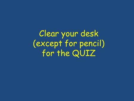 Clear your desk (except for pencil) for the QUIZ.