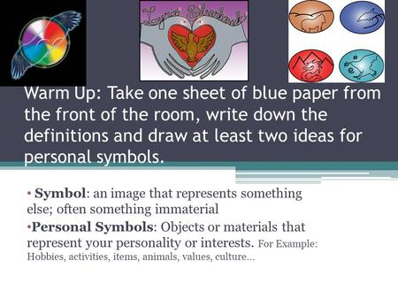 Warm Up: Take one sheet of blue paper from the front of the room, write down the definitions and draw at least two ideas for personal symbols. Symbol: