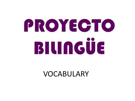 VOCABULARY PROYECTO BILINGÜE. Daily Routine in the English Classroom Copy down, please! Keep silent, please! Hush!! Spell that, please! Open your books,