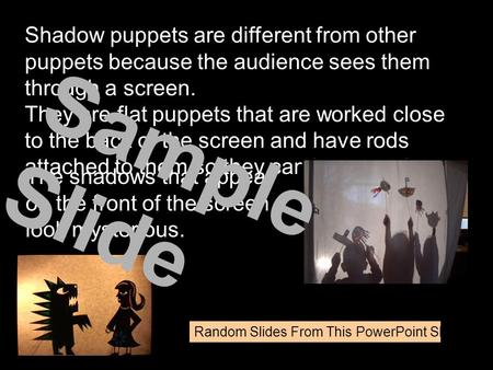 Shadow puppets are different from other puppets because the audience sees them through a screen. They are flat puppets that are worked close to the back.