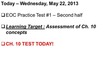 Today – Wednesday, May 22, 2013  EOC Practice Test #1 – Second half  Learning Target : Assessment of Ch. 10 concepts  CH. 10 TEST TODAY!