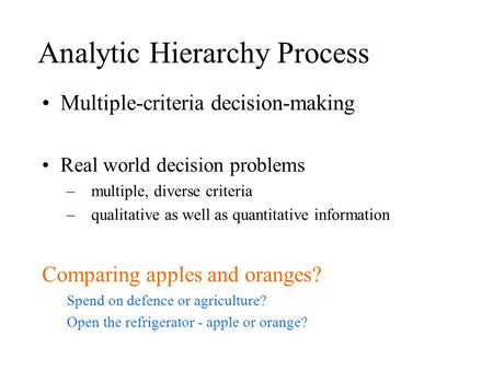 Analytic Hierarchy Process Multiple-criteria decision-making Real world decision problems –multiple, diverse criteria –qualitative as well as quantitative.