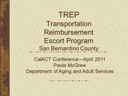 TREP Transportation Reimbursement Escort Program San Bernardino County CalACT Conference—April 2011 Paula McGrew Department of Aging and Adult Services.
