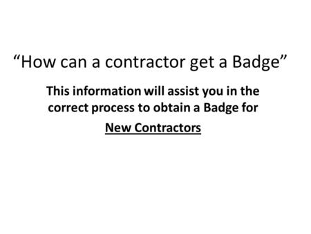"""How can a contractor get a Badge"" This information will assist you in the correct process to obtain a Badge for New Contractors."