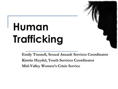 Human Trafficking Emily Trussell, Sexual Assault Services Coordinator Kirstin Heydel, Youth Services Coordinator Mid-Valley Women's Crisis Service.