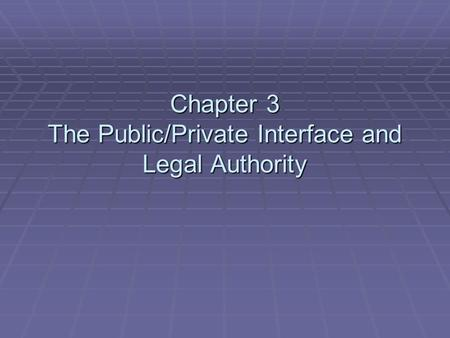 Chapter 3 The Public/Private Interface and Legal Authority.