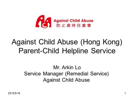 2015/5/161 Against Child Abuse (Hong Kong) Parent-Child Helpline Service Mr. Arkin Lo Service Manager (Remedial Service) Against Child Abuse.