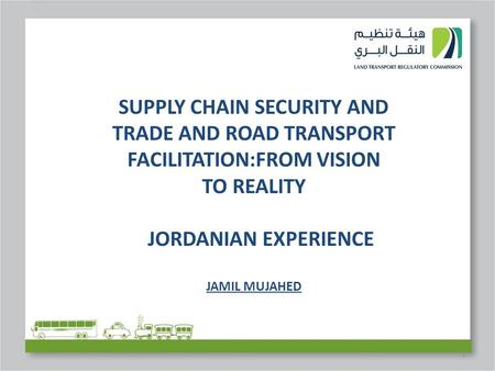 1 SUPPLY CHAIN SECURITY AND TRADE AND ROAD TRANSPORT FACILITATION:FROM VISION TO REALITY JORDANIAN EXPERIENCE JAMIL MUJAHED.