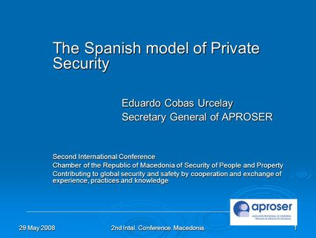 29 May 20082nd Intal. Conference. Macedonia.1 The Spanish model of Private Security Eduardo Cobas Urcelay Secretary General of APROSER Second International.