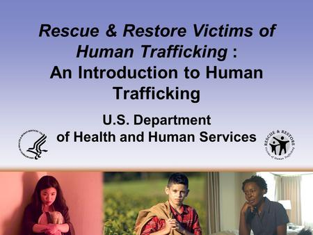 Rescue & Restore Victims of Human Trafficking: An Introduction to Human Trafficking U.S. Department of Health and Human Services.