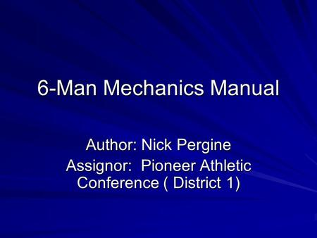 6-Man Mechanics Manual Author: Nick Pergine Assignor: Pioneer Athletic Conference ( District 1)