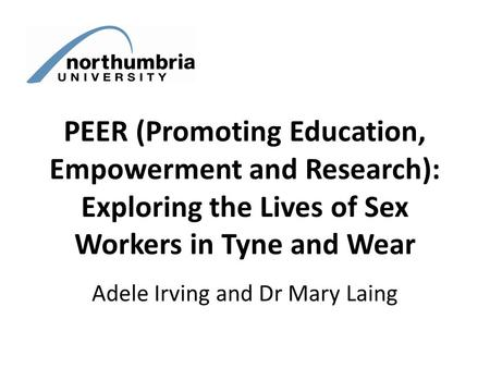 PEER (Promoting Education, Empowerment and Research): Exploring the Lives of Sex Workers in Tyne and Wear Adele Irving and Dr Mary Laing.