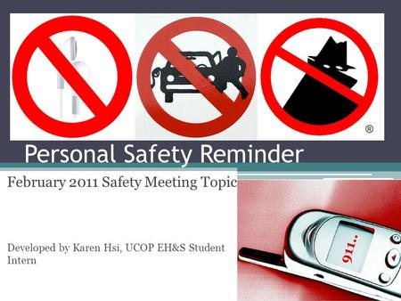 Personal Safety Reminder February 2011 Safety Meeting Topic Developed by Karen Hsi, UCOP EH&S Student Intern.
