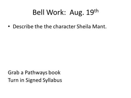 Bell Work: Aug. 19 th Describe the the character Sheila Mant. Grab a Pathways book Turn in Signed Syllabus.