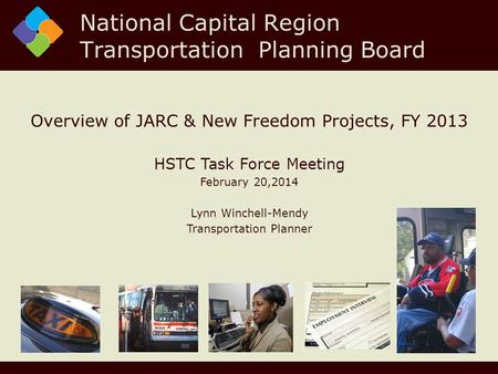 Overview of JARC & New Freedom Projects, FY 2013 HSTC Task Force Meeting February 20,2014 Lynn Winchell-Mendy Transportation Planner National Capital Region.