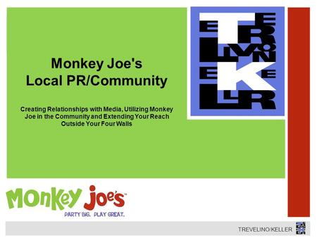 TREVELINO/KELLER Monkey Joe's Local PR/Community Creating Relationships with Media, Utilizing Monkey Joe in the Community and Extending Your Reach Outside.