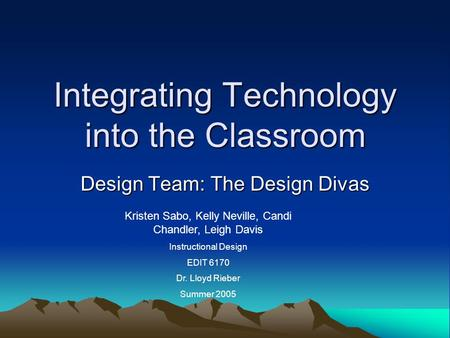 Integrating Technology into the Classroom Design Team: The Design Divas Kristen Sabo, Kelly Neville, Candi Chandler, Leigh Davis Instructional Design EDIT.