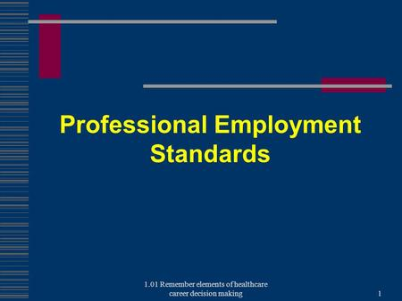 Professional Employment Standards 1.01 Remember elements of healthcare career decision making1.