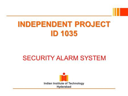 Indian Institute of Technology Hyderabad INDEPENDENT PROJECT ID 1035 INDEPENDENT PROJECT ID 1035 SECURITY ALARM SYSTEM SECURITY ALARM SYSTEM.