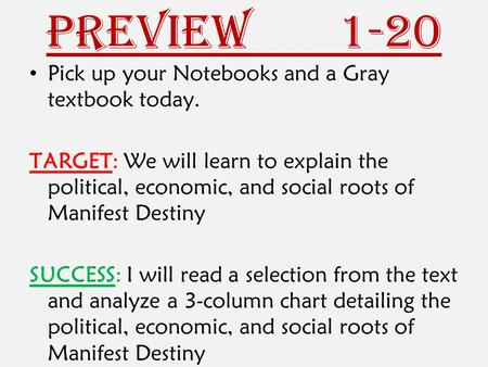 Preview 1-20 Pick up your Notebooks and a Gray textbook today. TARGET: We will learn to explain the political, economic, and social roots of Manifest Destiny.
