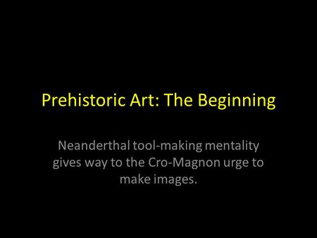 Prehistoric Art: The Beginning Neanderthal tool-making mentality gives way to the Cro-Magnon urge to make images.