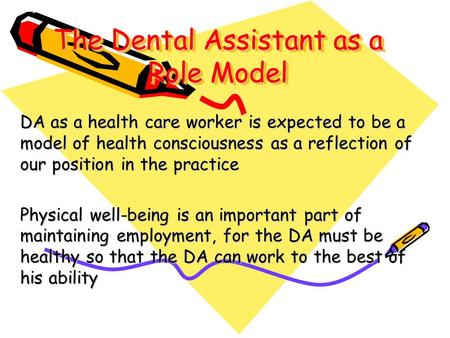 The Dental Assistant as a Role Model DA as a health care worker is expected to be a model of health consciousness as a reflection of our position in the.