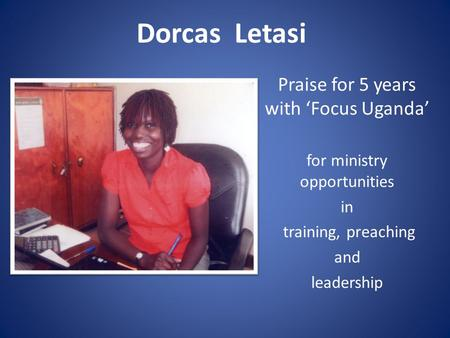 Dorcas Letasi Praise for 5 years with 'Focus Uganda' for ministry opportunities in training, preaching and leadership.
